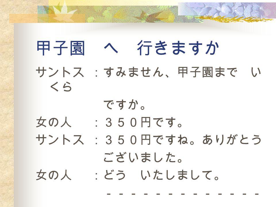 甲子園 へ 行きますか サントス :すみません、甲子園まで いくら ですか。 女の人 :350円です。