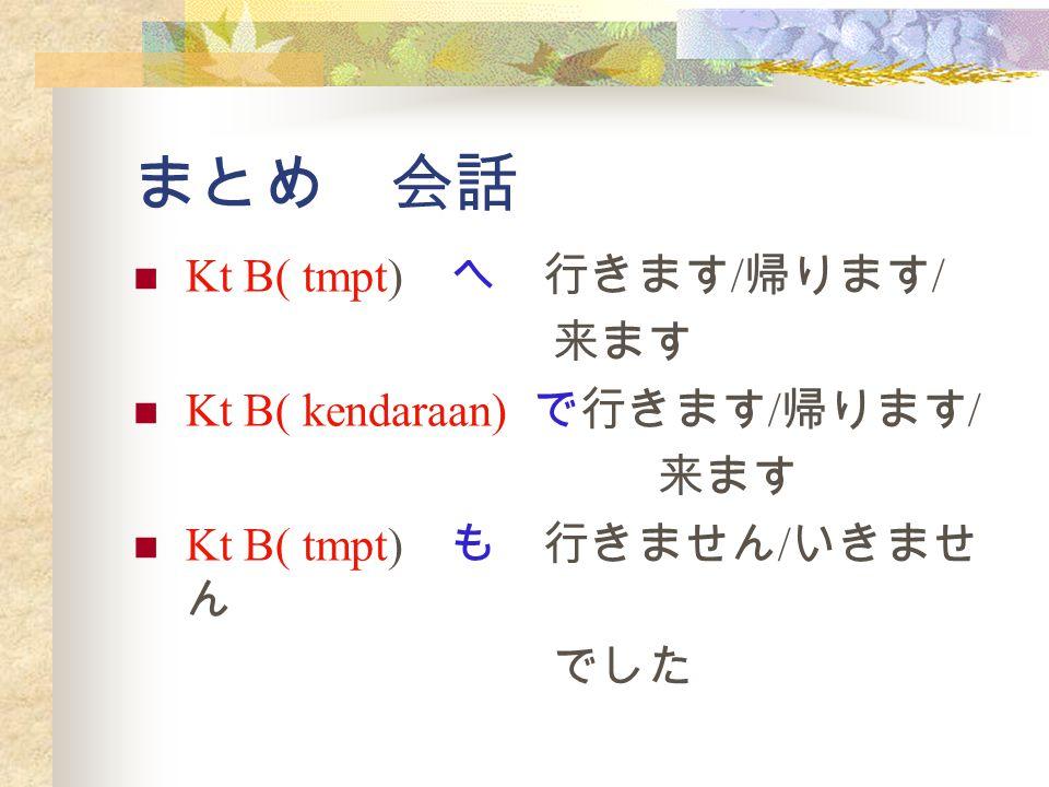 まとめ 会話 Kt B( tmpt) へ 行きます/帰ります/ 来ます Kt B( kendaraan) で行きます/帰ります/