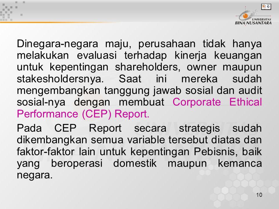 Dinegara-negara maju, perusahaan tidak hanya melakukan evaluasi terhadap kinerja keuangan untuk kepentingan shareholders, owner maupun stakesholdersnya. Saat ini mereka sudah mengembangkan tanggung jawab sosial dan audit sosial-nya dengan membuat Corporate Ethical Performance (CEP) Report.