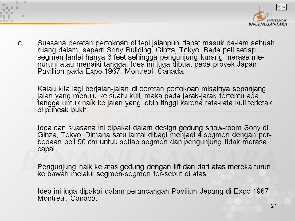 c. Suasana deretan pertokoan di tepi jalanpun dapat masuk da-lam sebuah ruang dalam, seperti Sony Building, Ginza, Tokyo. Beda peil setiap segmen lantai hanya 3 feet sehingga pengunjung kurang merasa me-nuruni atau menaiki tangga. Idea ini juga dibuat pada proyek Japan Pavillion pada Expo 1967, Montreal, Canada.