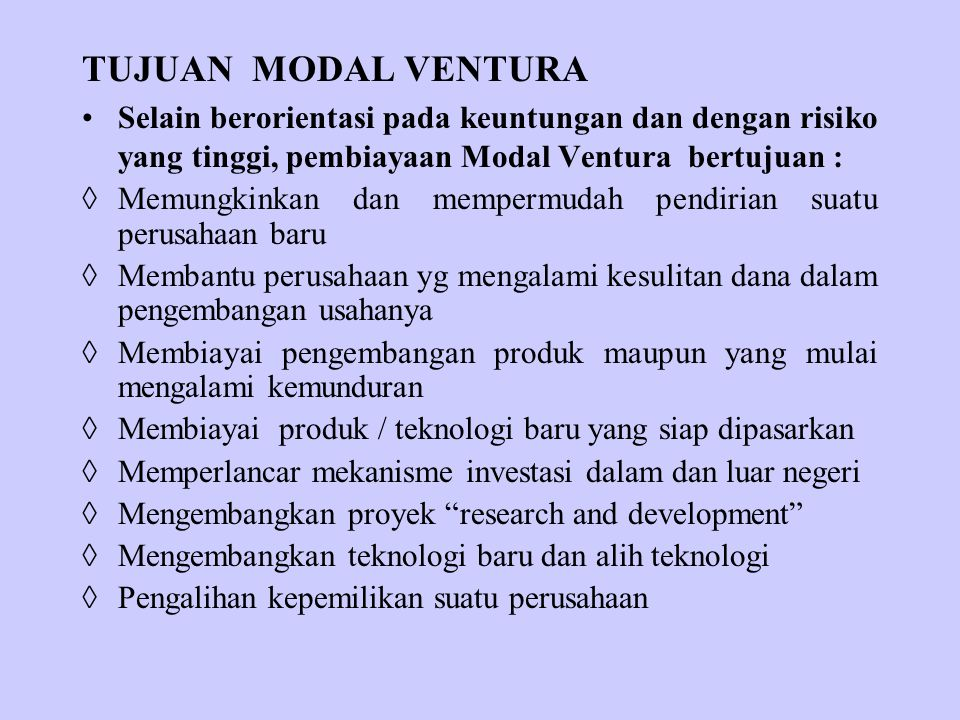 TUJUAN MODAL VENTURA Selain berorientasi pada keuntungan dan dengan risiko yang tinggi, pembiayaan Modal Ventura bertujuan :