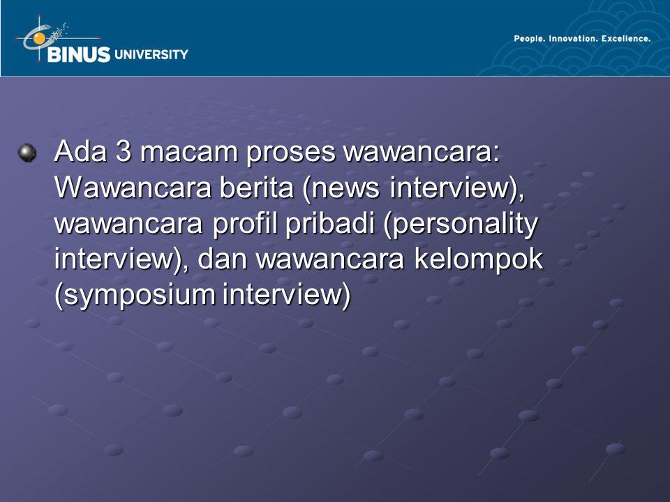 Ada 3 macam proses wawancara: Wawancara berita (news interview), wawancara profil pribadi (personality interview), dan wawancara kelompok (symposium interview)