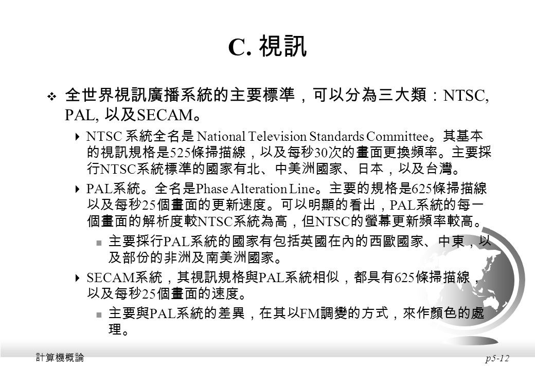 C. 視訊 全世界視訊廣播系統的主要標準,可以分為三大類:NTSC, PAL, 以及SECAM。