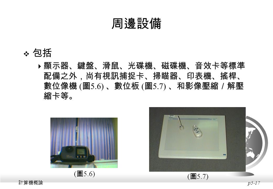 周邊設備 包括. 顯示器、鍵盤、滑鼠、光碟機、磁碟機、音效卡等標準配備之外,尚有視訊捕捉卡、掃瞄器、印表機、搖桿、數位像機 (圖5.6) 、數位板 (圖5.7) 、和影像壓縮/解壓縮卡等。 (圖5.6)