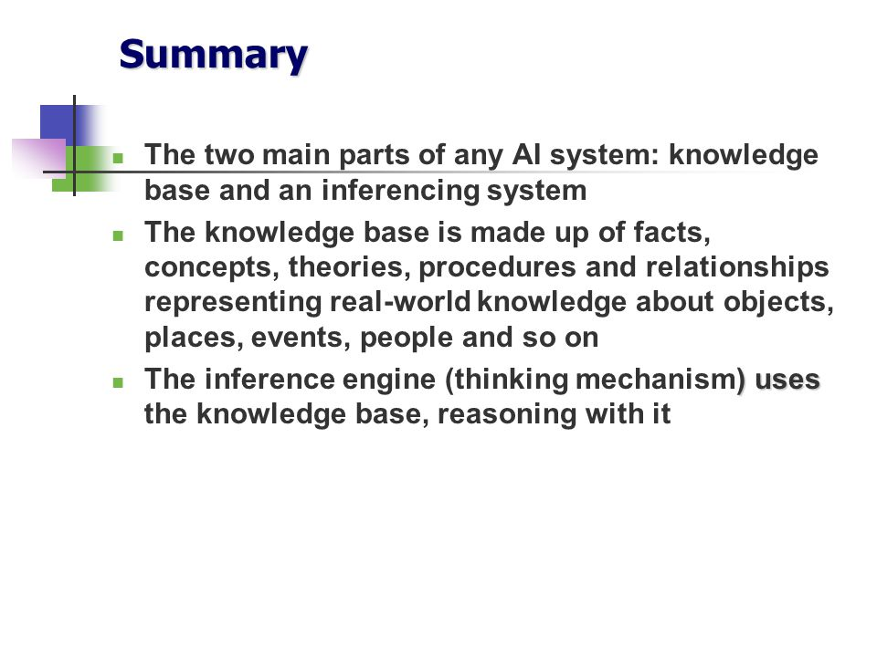 Summary The two main parts of any AI system: knowledge base and an inferencing system.
