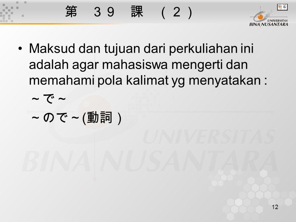 第 39 課 (2) Maksud dan tujuan dari perkuliahan ini adalah agar mahasiswa mengerti dan memahami pola kalimat yg menyatakan :