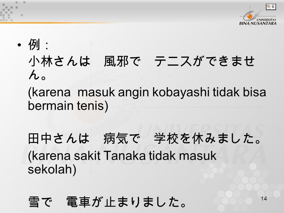 例: 小林さんは 風邪で テニスができません。 (karena masuk angin kobayashi tidak bisa bermain tenis) 田中さんは 病気で 学校を休みました。