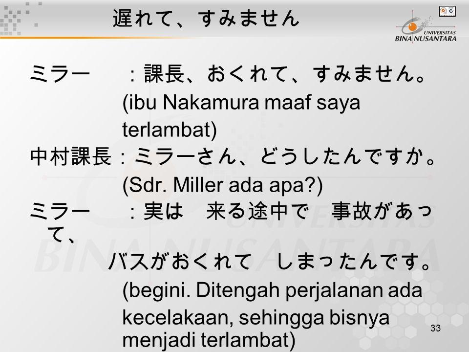 遅れて、すみません ミラー :課長、おくれて、すみません。 (ibu Nakamura maaf saya. terlambat) 中村課長 :ミラーさん、どうしたんですか。 (Sdr. Miller ada apa )