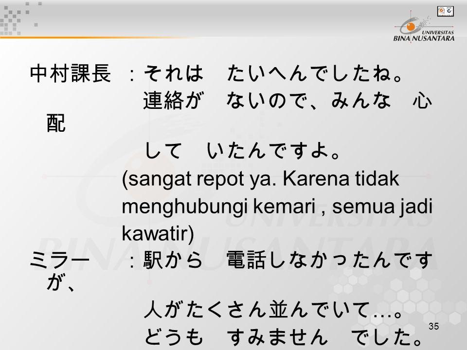 中村課長 :それは たいへんでしたね。 連絡が ないので、みんな 心配. して いたんですよ。 (sangat repot ya. Karena tidak. menghubungi kemari , semua jadi.