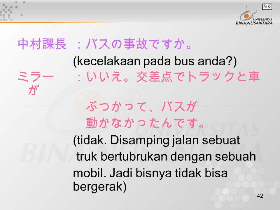 中村課長 :バスの事故ですか。 (kecelakaan pada bus anda ) ミラー :いいえ。交差点でトラックと車が. ぶつかって、バスが 動かなかったんです。 (tidak. Disamping jalan sebuat.