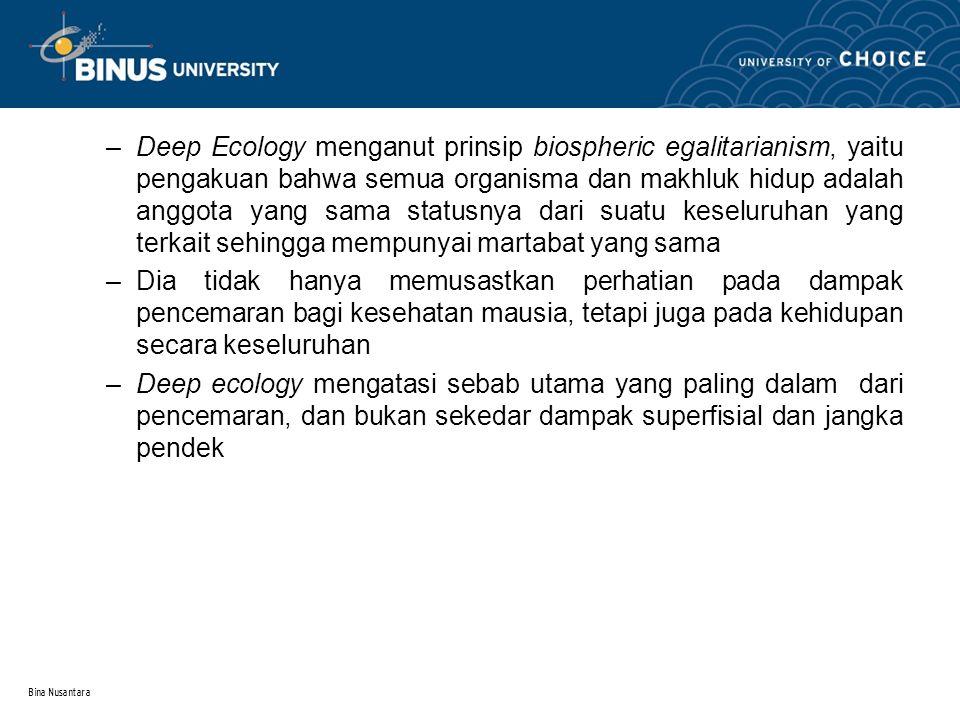 Deep Ecology menganut prinsip biospheric egalitarianism, yaitu pengakuan bahwa semua organisma dan makhluk hidup adalah anggota yang sama statusnya dari suatu keseluruhan yang terkait sehingga mempunyai martabat yang sama
