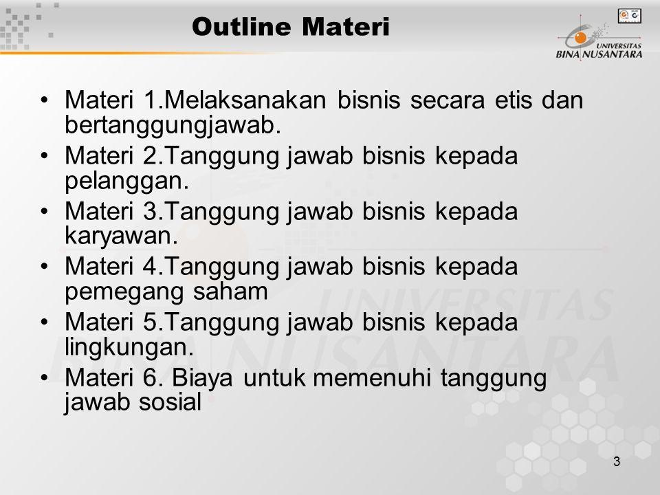 Outline Materi Materi 1.Melaksanakan bisnis secara etis dan bertanggungjawab. Materi 2.Tanggung jawab bisnis kepada pelanggan.