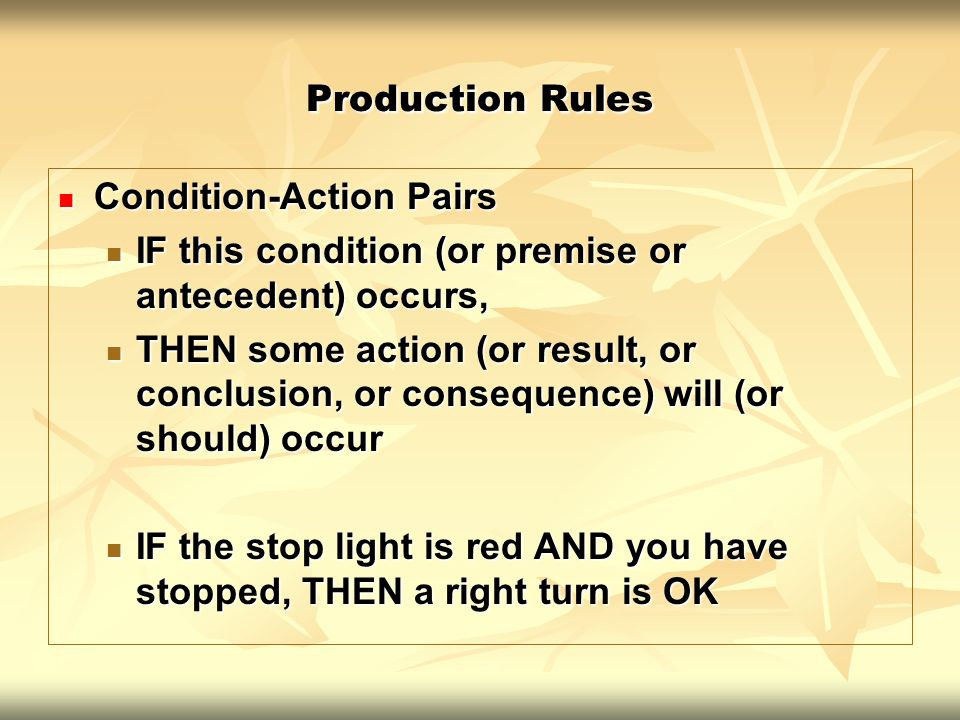 Production Rules Condition-Action Pairs. IF this condition (or premise or antecedent) occurs,