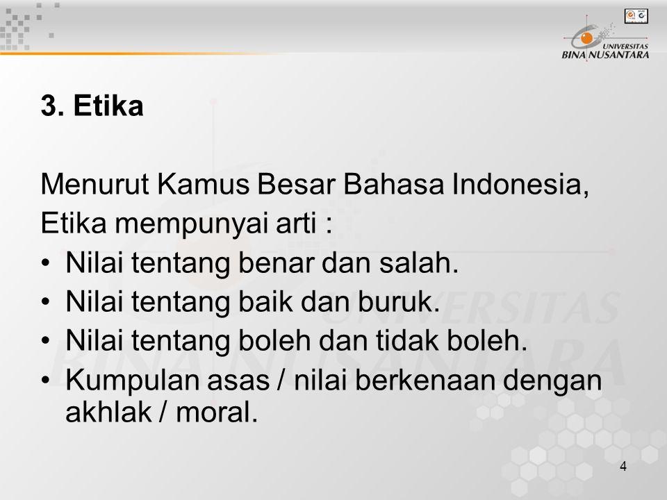 3. Etika Menurut Kamus Besar Bahasa Indonesia, Etika mempunyai arti : Nilai tentang benar dan salah.