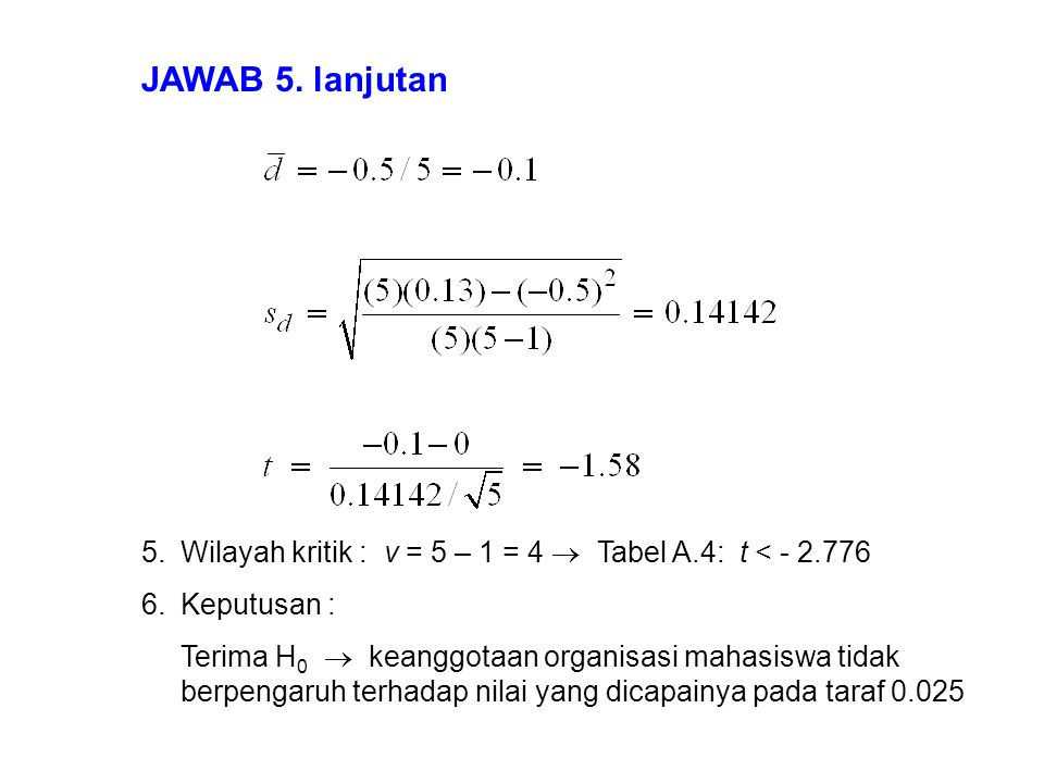 JAWAB 5. lanjutan Wilayah kritik : v = 5 – 1 = 4  Tabel A.4: t < - 2.776. Keputusan :