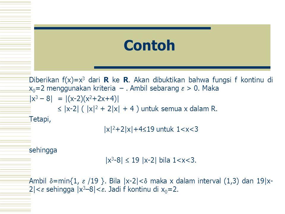 Contoh Diberikan f(x)=x3 dari R ke R. Akan dibuktikan bahwa fungsi f kontinu di x0=2 menggunakan kriteria – . Ambil sebarang  > 0. Maka.