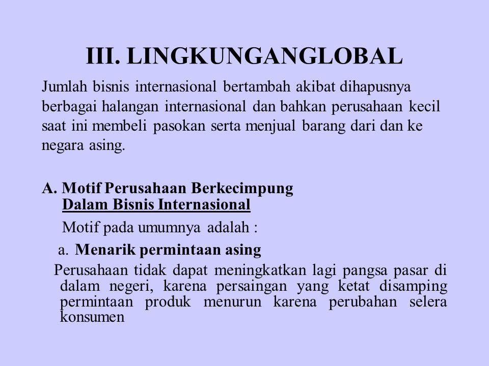 III. LINGKUNGANGLOBAL Jumlah bisnis internasional bertambah akibat dihapusnya. berbagai halangan internasional dan bahkan perusahaan kecil.