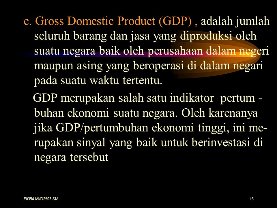 c. Gross Domestic Product (GDP) , adalah jumlah seluruh barang dan jasa yang diproduksi oleh suatu negara baik oleh perusahaan dalam negeri maupun asing yang beroperasi di dalam negari pada suatu waktu tertentu.