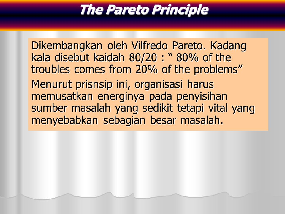 The Pareto Principle Dikembangkan oleh Vilfredo Pareto. Kadang kala disebut kaidah 80/20 : 80% of the troubles comes from 20% of the problems
