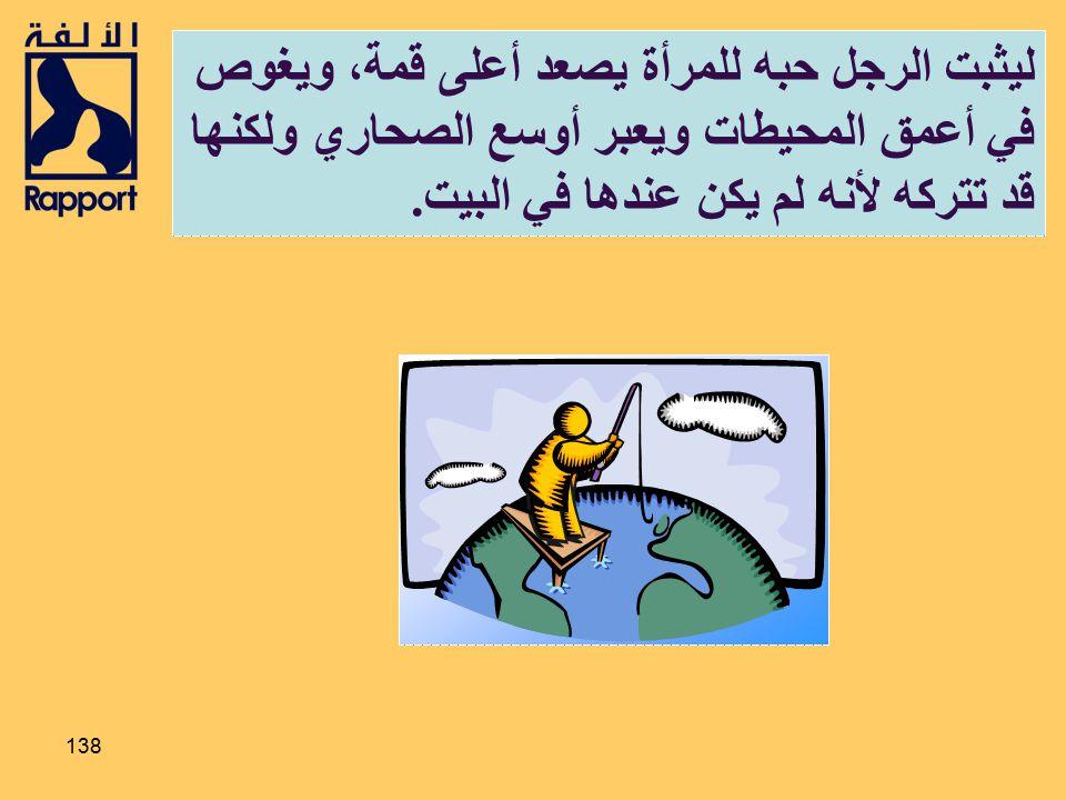 ليثبت الرجل حبه للمرأة يصعد أعلى قمة، ويغوص في أعمق المحيطات ويعبر أوسع الصحاري ولكنها قد تتركه لأنه لم يكن عندها في البيت.