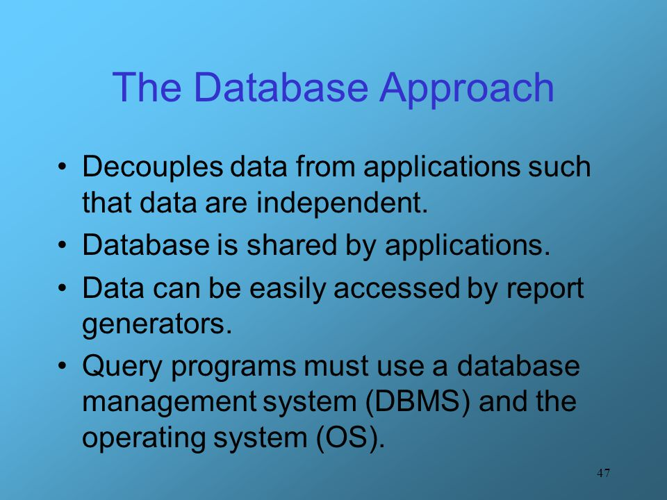 The Database Approach Decouples data from applications such that data are independent. Database is shared by applications.