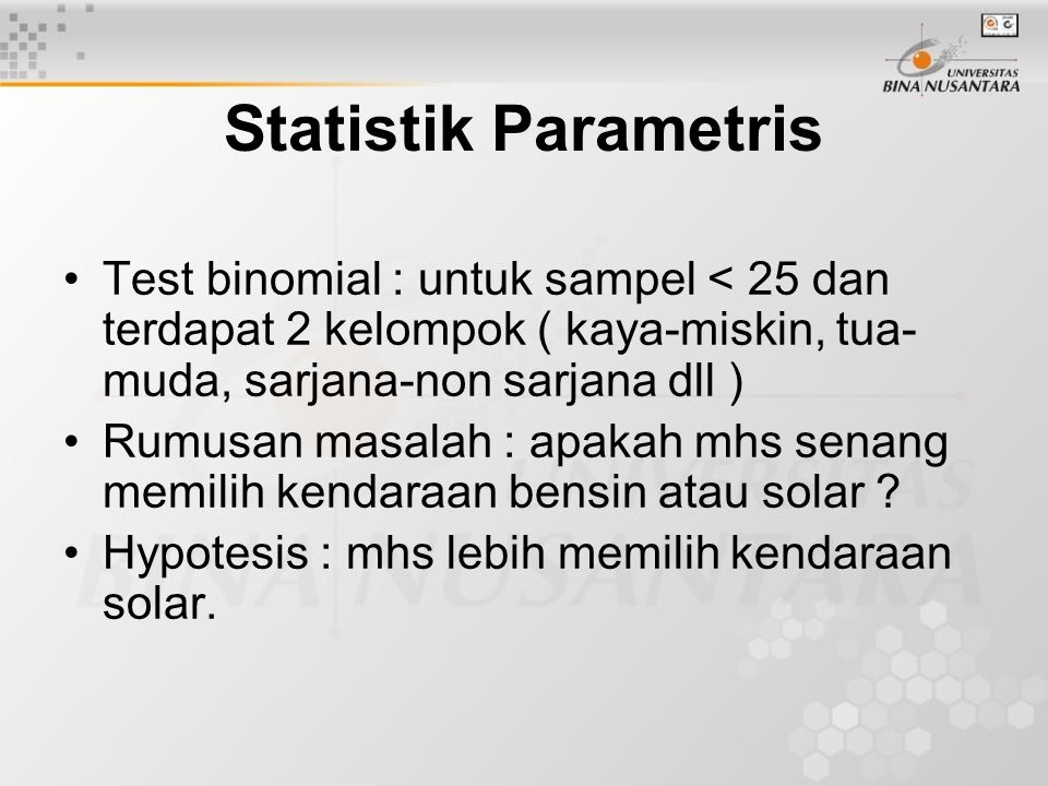 Statistik Parametris Test binomial : untuk sampel < 25 dan terdapat 2 kelompok ( kaya-miskin, tua-muda, sarjana-non sarjana dll )