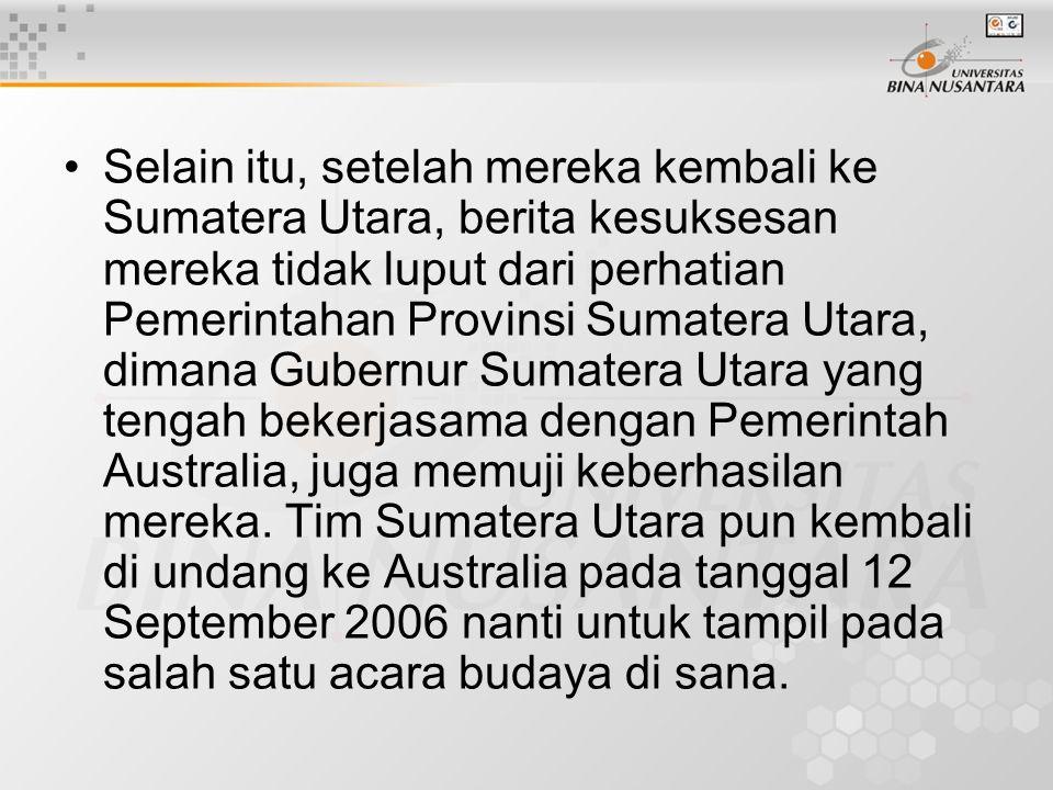 Selain itu, setelah mereka kembali ke Sumatera Utara, berita kesuksesan mereka tidak luput dari perhatian Pemerintahan Provinsi Sumatera Utara, dimana Gubernur Sumatera Utara yang tengah bekerjasama dengan Pemerintah Australia, juga memuji keberhasilan mereka.