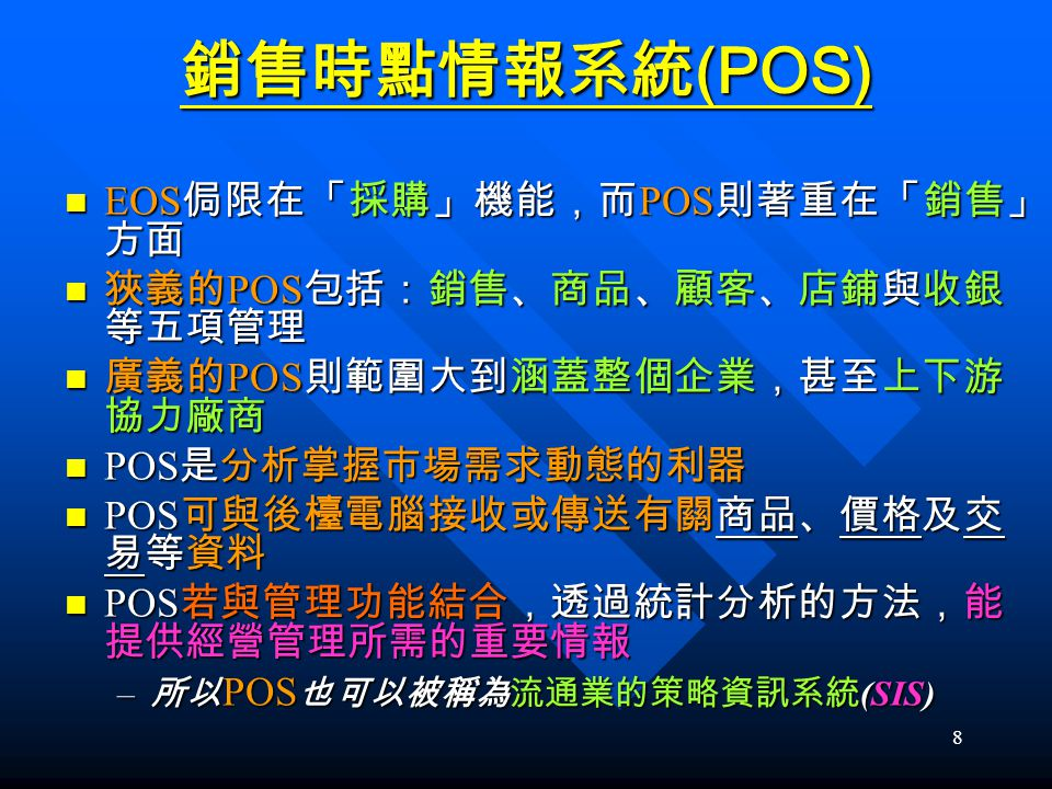 銷售時點情報系統(POS) EOS侷限在「採購」機能,而POS則著重在「銷售」方面 狹義的POS包括:銷售、商品、顧客、店鋪與收銀等五項管理