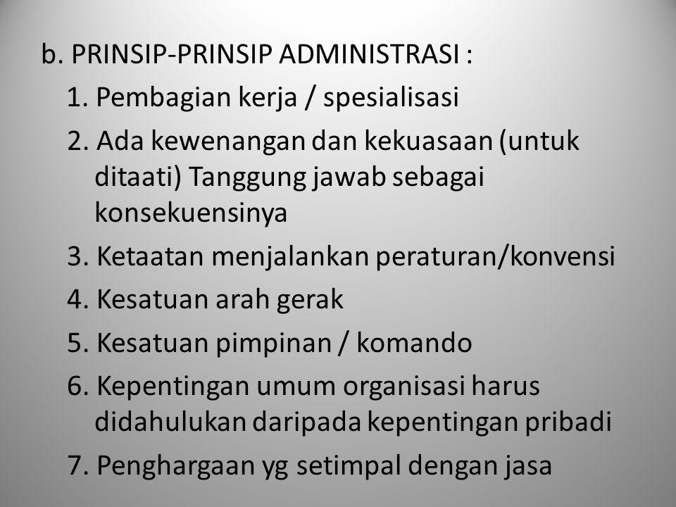 b. PRINSIP-PRINSIP ADMINISTRASI : 1. Pembagian kerja / spesialisasi 2