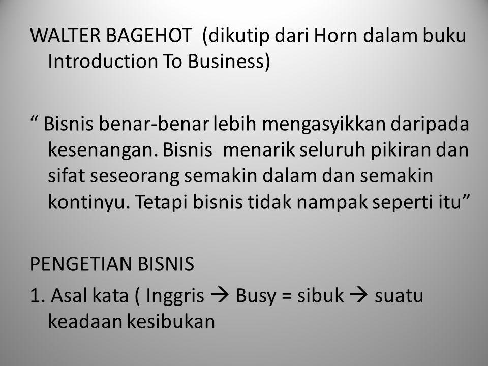 WALTER BAGEHOT (dikutip dari Horn dalam buku Introduction To Business) Bisnis benar-benar lebih mengasyikkan daripada kesenangan.