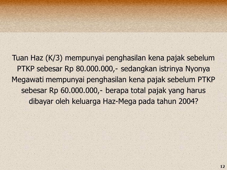 Tuan Haz (K/3) mempunyai penghasilan kena pajak sebelum PTKP sebesar Rp 80.000.000,- sedangkan istrinya Nyonya Megawati mempunyai penghasilan kena pajak sebelum PTKP sebesar Rp 60.000.000,- berapa total pajak yang harus dibayar oleh keluarga Haz-Mega pada tahun 2004