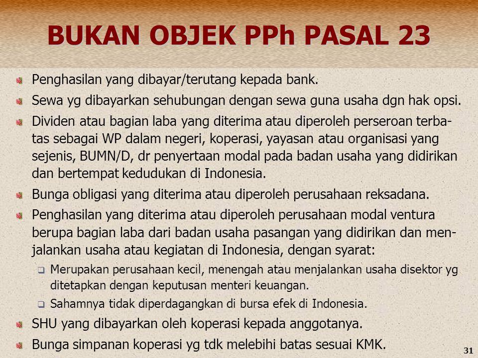 BUKAN OBJEK PPh PASAL 23 Penghasilan yang dibayar/terutang kepada bank. Sewa yg dibayarkan sehubungan dengan sewa guna usaha dgn hak opsi.