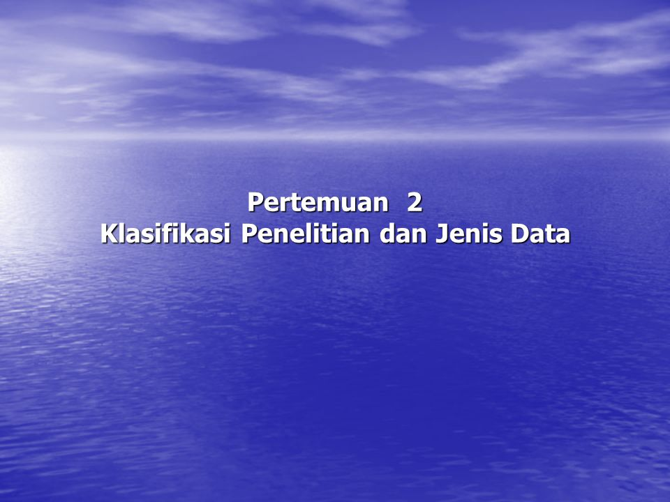 Pertemuan 2 Klasifikasi Penelitian dan Jenis Data