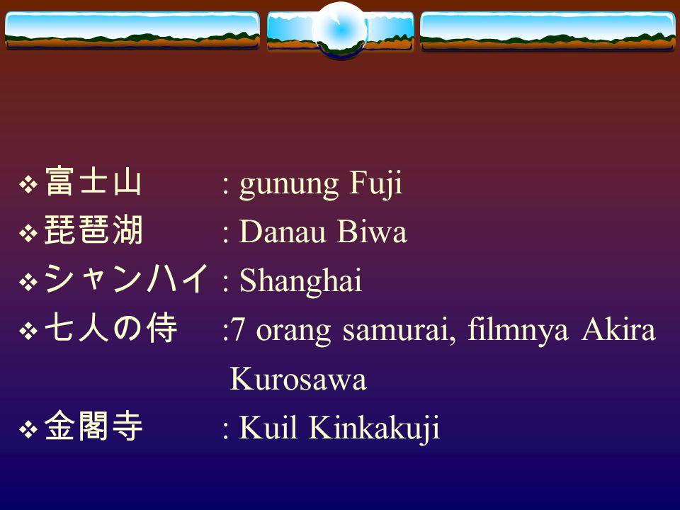 富士山 : gunung Fuji 琵琶湖 : Danau Biwa. シャンハイ : Shanghai. 七人の侍 :7 orang samurai, filmnya Akira. Kurosawa.