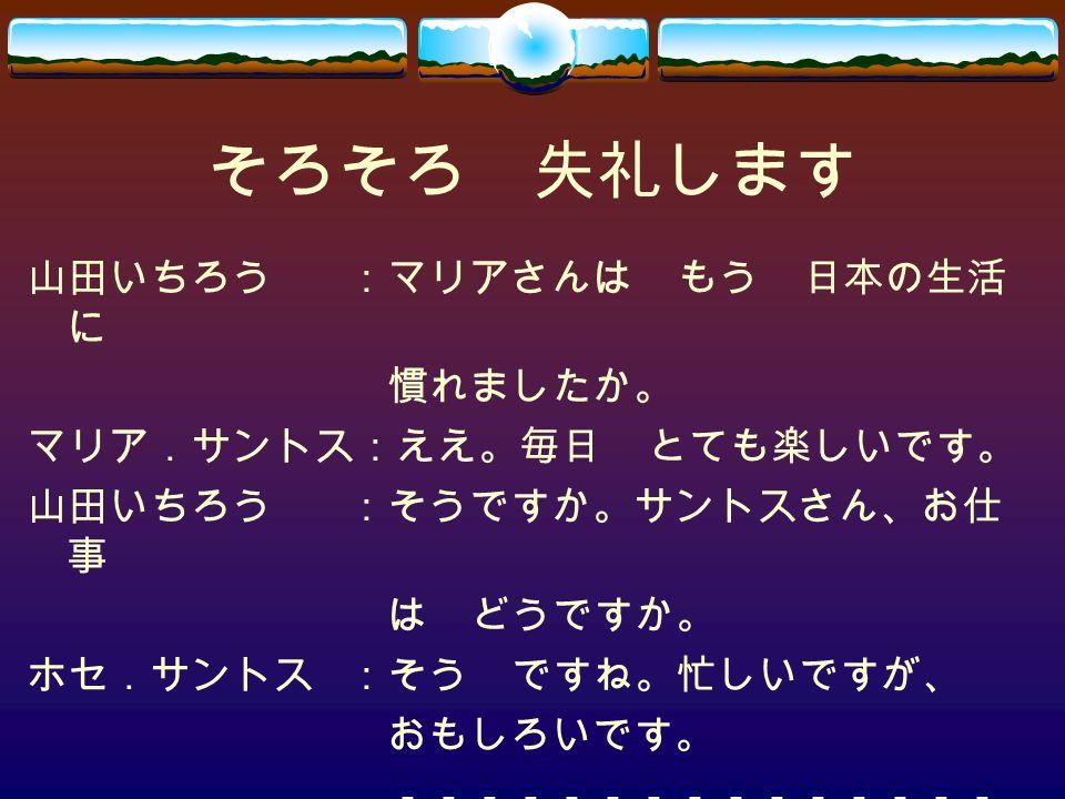 そろそろ 失礼します 山田いちろう :マリアさんは もう 日本の生活に 慣れましたか。 マリア.サントス:ええ。毎日 とても楽しいです。