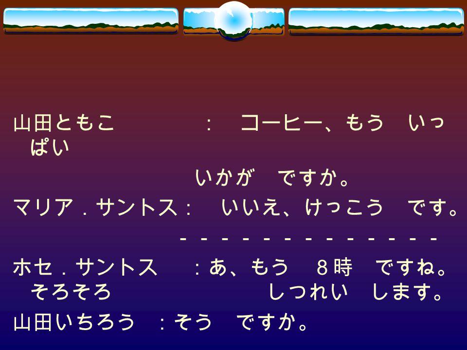 山田ともこ : コーヒー、もう いっぱい いかが ですか。 マリア.サントス: いいえ、けっこう です。 ------------- ホセ.サントス :あ、もう 8時 ですね。そろそろ しつれい します。