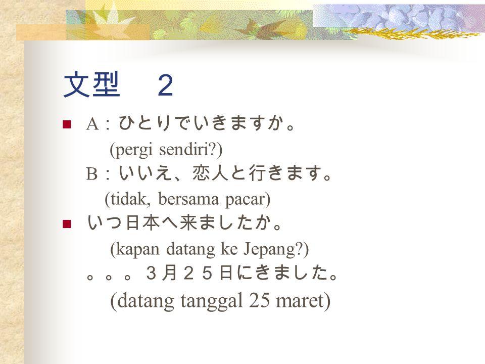 文型 2 (datang tanggal 25 maret) A:ひとりでいきますか。 (pergi sendiri )