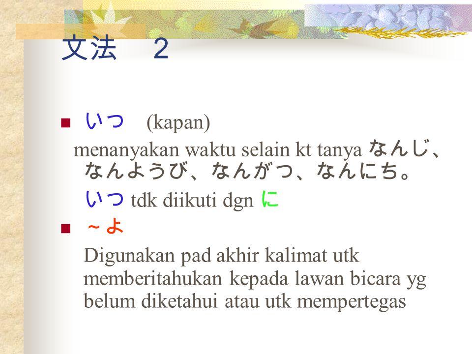 文法 2 いつ (kapan) menanyakan waktu selain kt tanya なんじ、なんようび、なんがつ、なんにち。