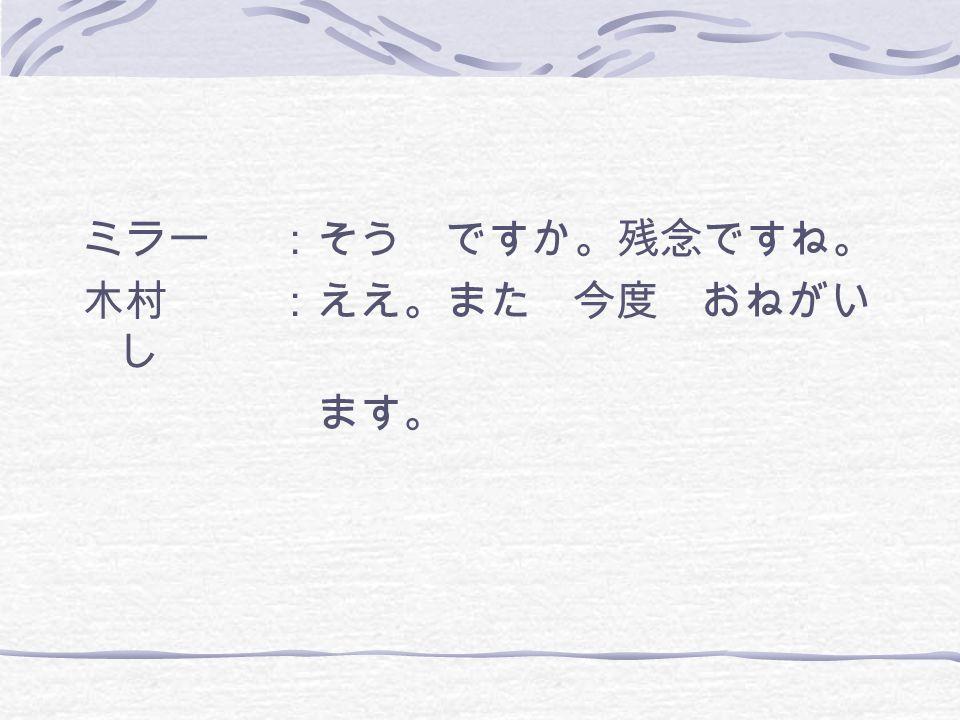 ミラー :そう ですか。残念ですね。 木村 :ええ。また 今度 おねがいし ます。