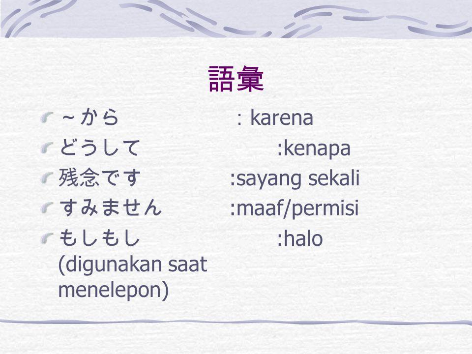 語彙 ~から :karena どうして :kenapa 残念です :sayang sekali すみません :maaf/permisi