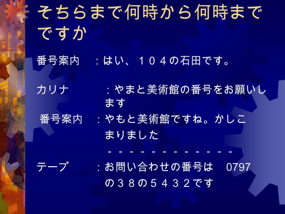 そちらまで何時から何時までですか 番号案内 :はい、104の石田です。 カリナ :やまと美術館の番号をお願いし ます