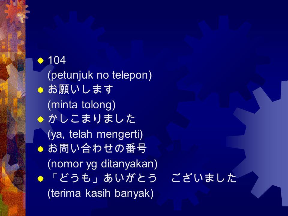 104 (petunjuk no telepon) お願いします. (minta tolong) かしこまりました. (ya, telah mengerti) お問い合わせの番号. (nomor yg ditanyakan)