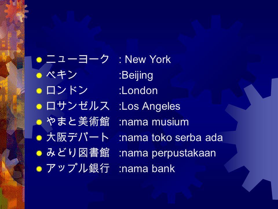 ニューヨーク : New York ペキン :Beijing. ロンドン :London. ロサンゼルス :Los Angeles. やまと美術館 :nama musium. 大阪デパート :nama toko serba ada.