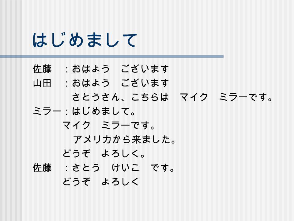 はじめまして 佐藤 :おはよう ございます 山田 :おはよう ございます さとうさん、こちらは マイク ミラーです。 ミラー:はじめまして。