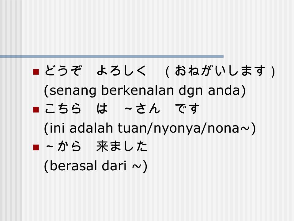 どうぞ よろしく (おねがいします) (senang berkenalan dgn anda) こちら は ~さん です. (ini adalah tuan/nyonya/nona~) ~から 来ました.