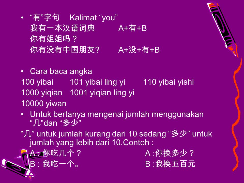 有 字句 Kalimat you 我有一本汉语词典 A+有+B. 你有姐姐吗? 你有没有中国朋友 A+没+有+B. Cara baca angka. 100 yibai 101 yibai ling yi 110 yibai yishi.