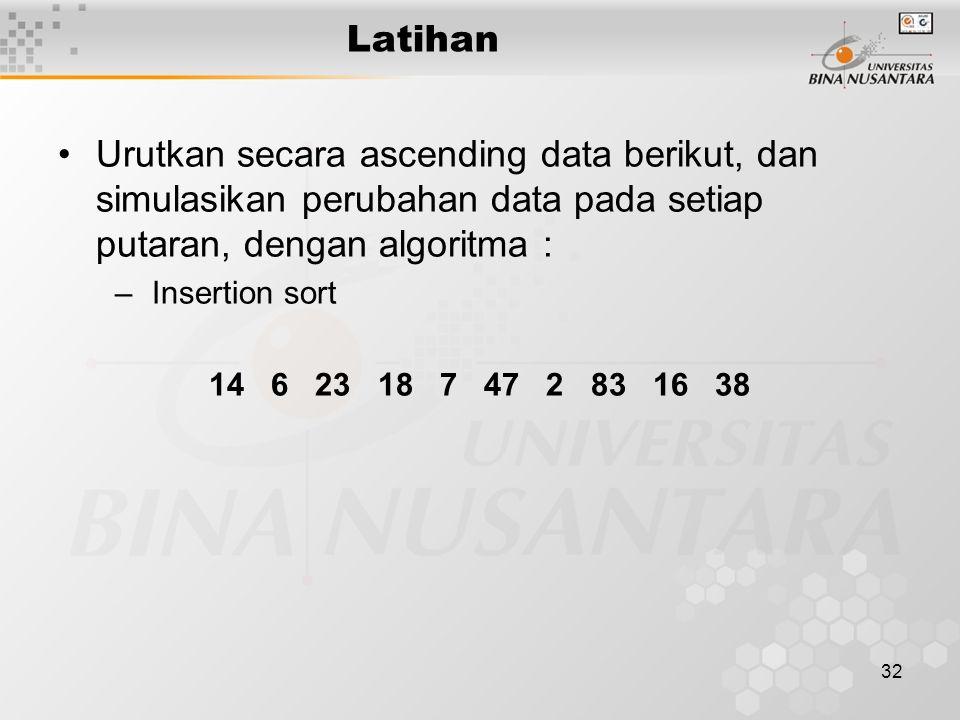 Latihan Urutkan secara ascending data berikut, dan simulasikan perubahan data pada setiap putaran, dengan algoritma :