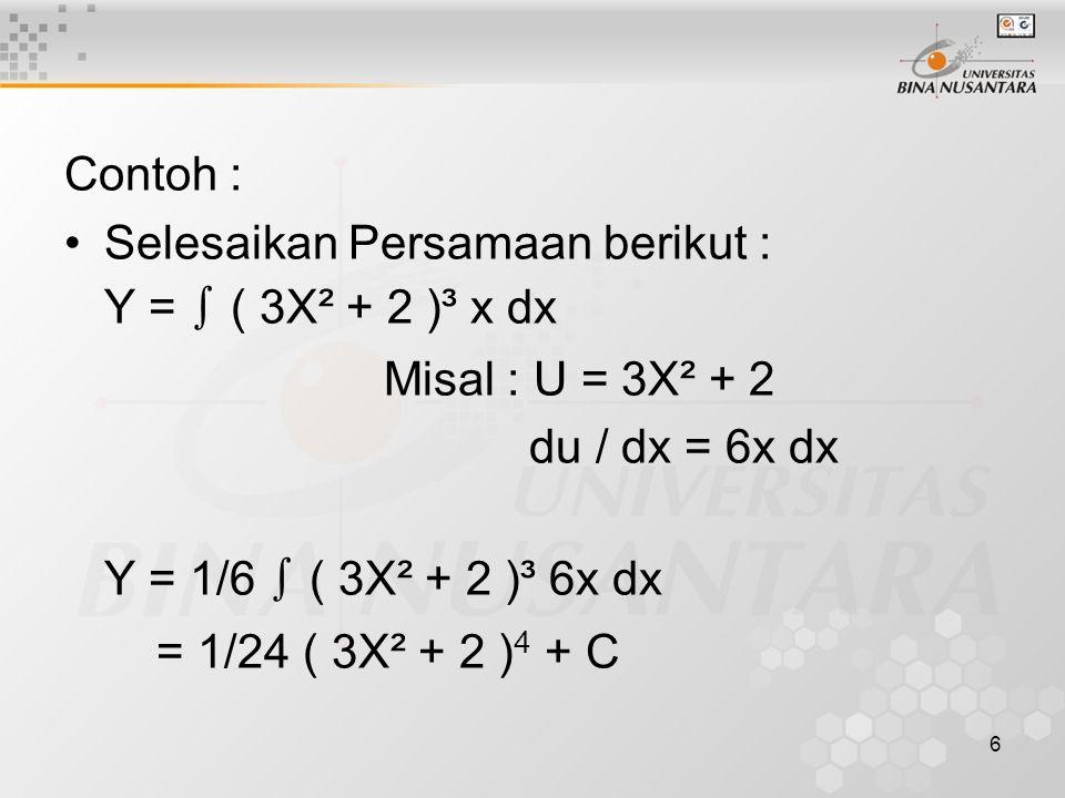 Contoh : Selesaikan Persamaan berikut : Y = ∫ ( 3X² + 2 )³ x dx. Misal : U = 3X² + 2. du / dx = 6x dx.