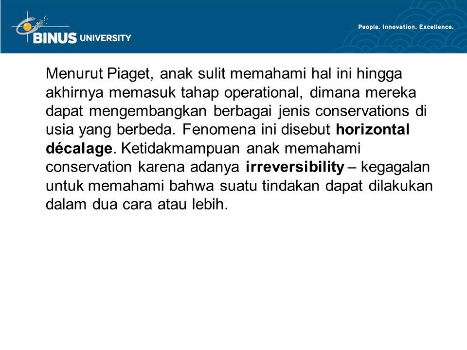 Menurut Piaget, anak sulit memahami hal ini hingga akhirnya memasuk tahap operational, dimana mereka dapat mengembangkan berbagai jenis conservations di usia yang berbeda.