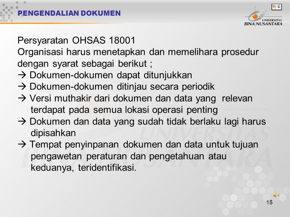 PENGENDALIAN DOKUMEN Persyaratan OHSAS 18001 Organisasi harus menetapkan dan memelihara prosedur dengan syarat sebagai berikut ;  Dokumen-dokumen dapat ditunjukkan  Dokumen-dokumen ditinjau secara periodik  Versi muthakir dari dokumen dan data yang relevan terdapat pada semua lokasi operasi penting  Dokumen dan data yang sudah tidak berlaku lagi harus dipisahkan  Tempat penyinpanan dokumen dan data untuk tujuan pengawetan peraturan dan pengetahuan atau keduanya, teridentifikasi.